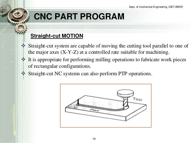 CNC PART PROGRAM  Dept. of mechanical Engineering, GIET,BBSR  Straight-cut MOTION   Straight-cut system are capable of mo...