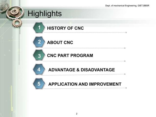 Dept. of mechanical Engineering, GIET,BBSR  Highlights  1 HISTORY OF CNC  2 ABOUT CNC  3 CNC PART PROGRAM  4 ADVANTAGE & D...