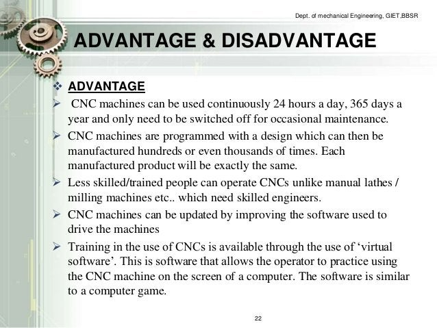 Dept. of mechanical Engineering, GIET,BBSR  ADVANTAGE & DISADVANTAGE   ADVANTAGE   CNC machines can be used continuously...