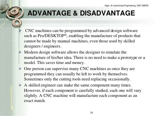 Dept. of mechanical Engineering, GIET,BBSR  ADVANTAGE & DISADVANTAGE   CNC machines can be programmed by advanced design ...