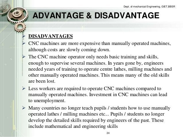 Dept. of mechanical Engineering, GIET,BBSR  ADVANTAGE & DISADVANTAGE   DISADVANTAGES   CNC machines are more expensive t...