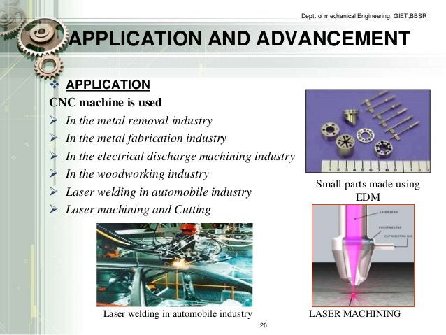 APPLICATION AND ADVANCEMENT   APPLICATION  CNC machine is used   In the metal removal industry   In the metal fabricati...