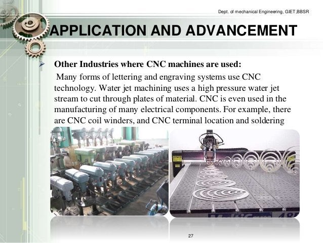 Dept. of mechanical Engineering, GIET,BBSR  APPLICATION AND ADVANCEMENT   Other Industries where CNC machines are used:  ...