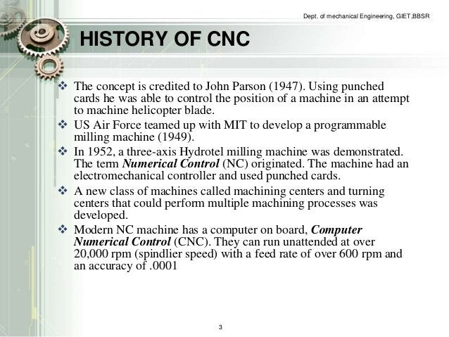 Dept. of mechanical Engineering, GIET,BBSR  HISTORY OF CNC   The concept is credited to John Parson (1947). Using punched...