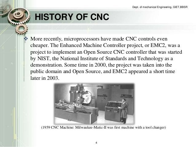 HISTORY OF CNC  Dept. of mechanical Engineering, GIET,BBSR   More recently, microprocessors have made CNC controls even  ...