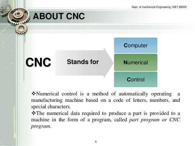 ABOUT CNC  Dept. of mechanical Engineering, GIET,BBSR  Computer  Numerical  Control  CNC Stands for  Numerical control is...
