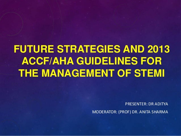 FUTURE STRATEGIES AND 2013 ACCF/AHA GUIDELINES FOR THE MANAGEMENT OF STEMI PRESENTER: DR ADITYA MODERATOR: (PROF) DR. ANIT...