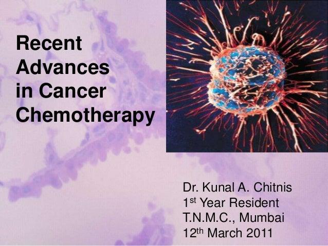 RecentAdvancesin CancerChemotherapyDr. Kunal A. Chitnis1st Year ResidentT.N.M.C., Mumbai12th March 2011