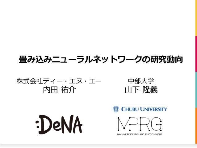 畳み込みニューラルネットワークの研究動向 株式会社ディー・エヌ・エー 内田 祐介 中部大学 山下 隆義