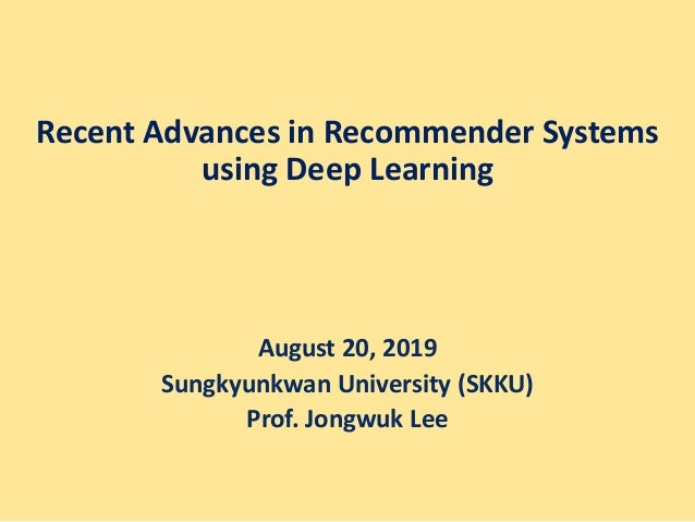 Recent Advances in Recommender Systems using Deep Learning August 20, 2019 Sungkyunkwan University (SKKU) Prof. Jongwuk Lee