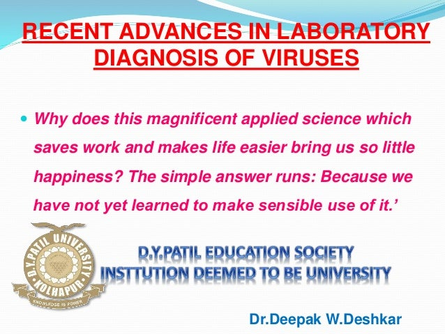 RECENT ADVANCES IN LABORATORY DIAGNOSIS OF VIRUSES  Why does this magnificent applied science which saves work and makes ...