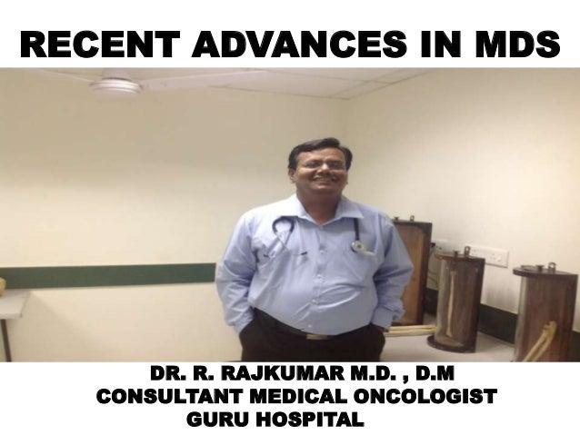 RECENT ADVANCES IN MDS  DR. R. RAJKUMAR M.D. , D.M CONSULTANT MEDICAL ONCOLOGIST GURU HOSPITAL