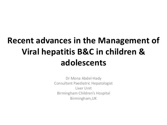 Recent advances in the Management of Viral hepatitis B&C in children & adolescents Dr Mona Abdel-Hady Consultant Paediatri...