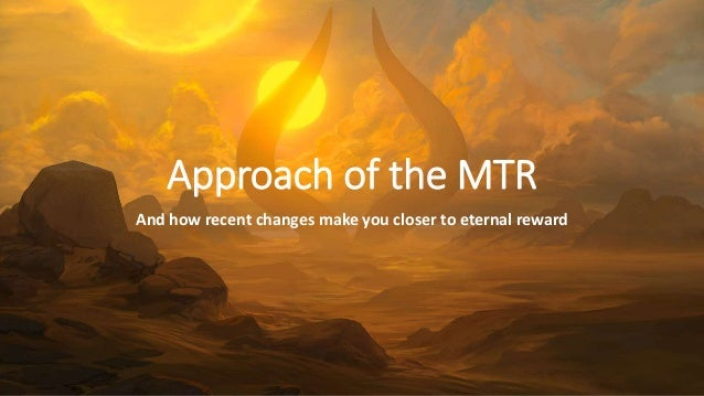 Approach of the MTR And how recent changes make you closer to eternal reward