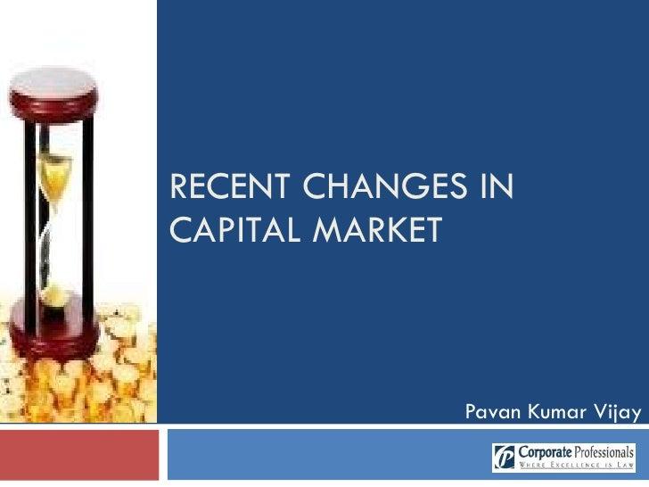 RECENT CHANGES IN CAPITAL MARKET Pavan Kumar Vijay