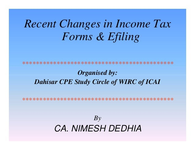 Recent Changes in Income Tax Forms & Efiling ******************************************** Organised by: Dahisar CPE Study ...