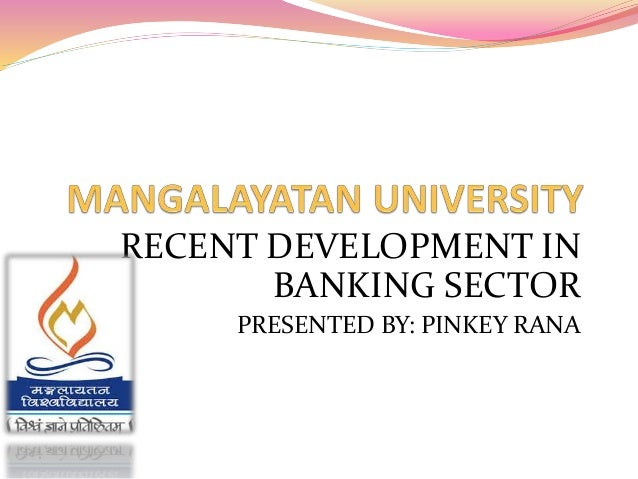 RECENT DEVELOPMENT IN  BANKING SECTOR  PRESENTED BY: PINKEY RANA