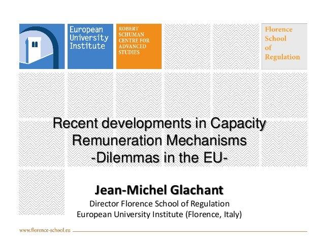 Recent developments in Capacity Remuneration Mechanisms -Dilemmas in the EU-  Jean-Michel Glachant Director Florence Schoo...