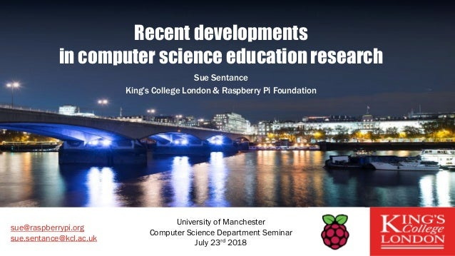 Recent developments in computer science education research Sue Sentance King's College London & Raspberry Pi Foundation su...