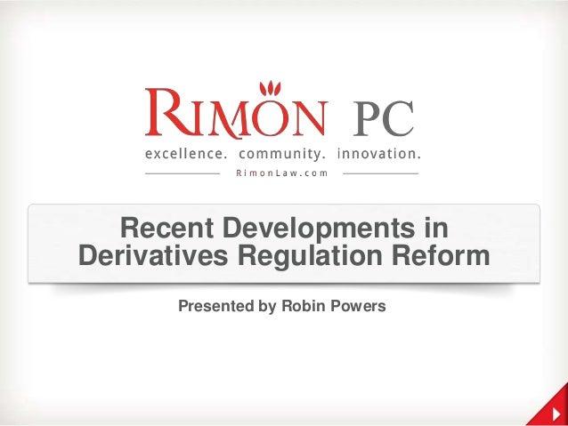 Recent Developments in Derivatives Regulation Reform Presented by Robin Powers