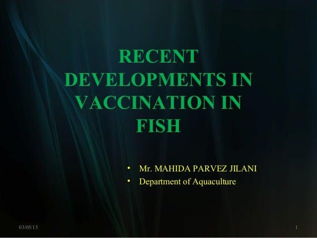 RECENT DEVELOPMENTS IN VACCINATION IN FISH 03/05/15 1 • Mr. MAHIDA PARVEZ JILANI • Department of Aquaculture