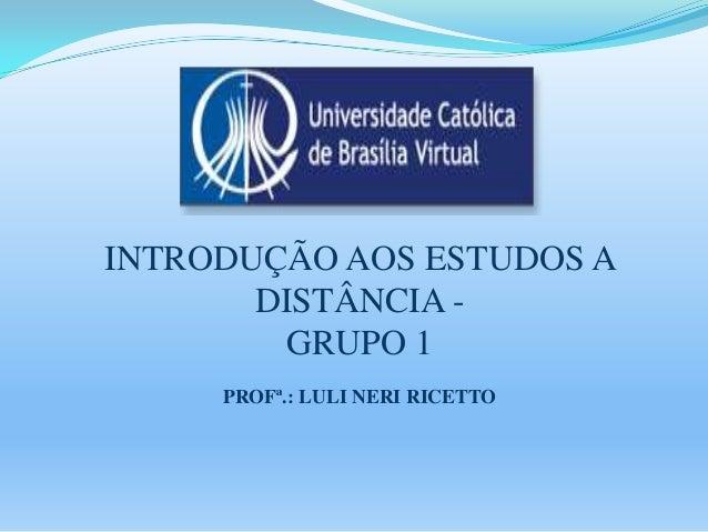 INTRODUÇÃO AOS ESTUDOS A DISTÂNCIA GRUPO 1 PROFª.: LULI NERI RICETTO