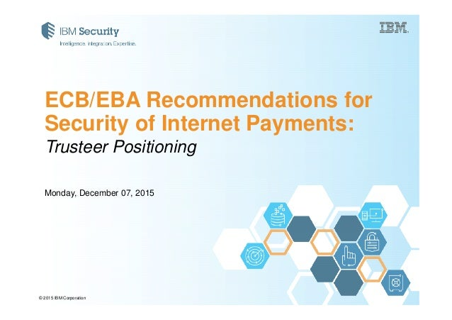 Trusteer Positioning ECB/EBA Recommendations for Security of Internet Payments: © 2015 IBM Corporation Monday, December 07...