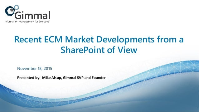 Recent ECM Market Developments from a SharePoint of View Presented by: Mike Alsup, Gimmal SVP and Founder November 18, 2015