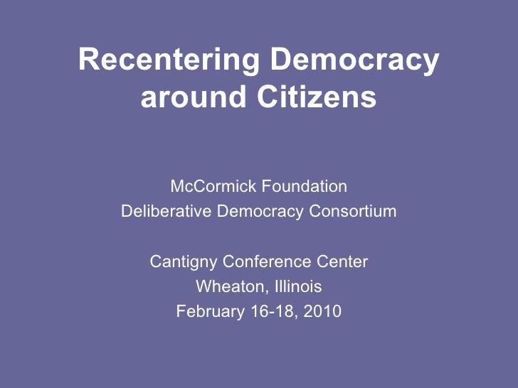 Recentering Democracy around Citizens McCormick Foundation Deliberative Democracy Consortium Cantigny Conference Center Wh...