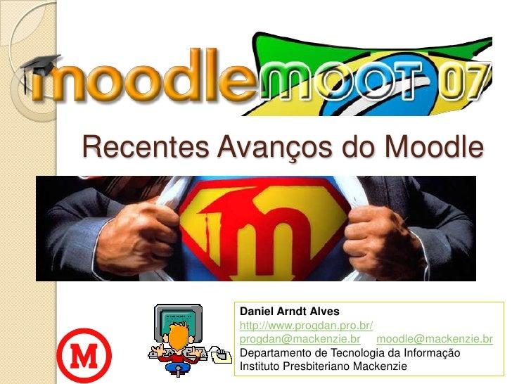 Recentes Avanços do Moodle<br />Daniel Arndt Alveshttp://www.progdan.pro.br/<br />progdan@mackenzie.brmoodle@mackenzie.br<...