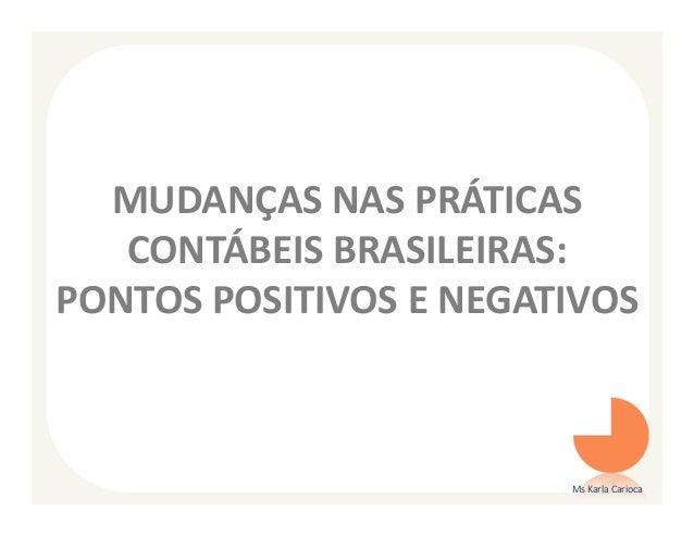 MUDANÇAS NAS PRÁTICAS   CONTÁBEIS BRASILEIRAS:PONTOS POSITIVOS E NEGATIVOS                        Ms Karla Carioca