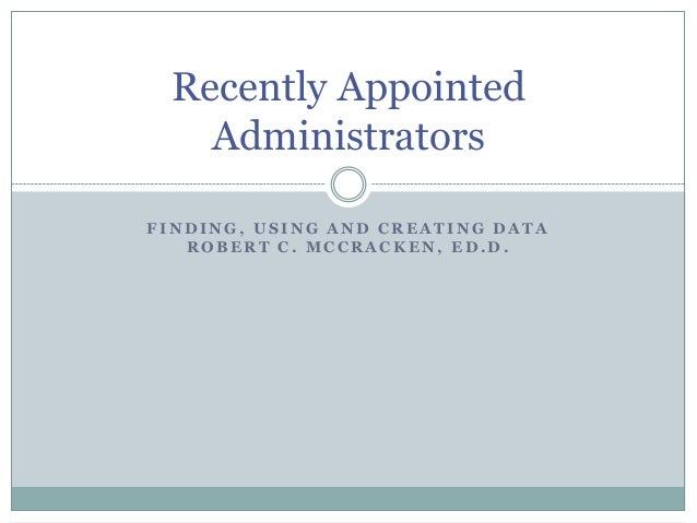 Recently Appointed Administrators FINDING, USING AND CREATING DATA ROBERT C. MCCRACKEN, ED.D.