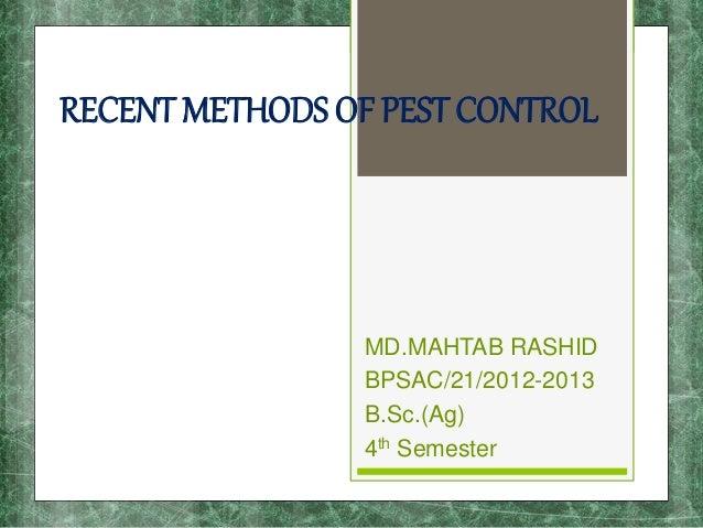 RECENT METHODS OF PEST CONTROL MD.MAHTAB RASHID BPSAC/21/2012-2013 B.Sc.(Ag) 4th Semester