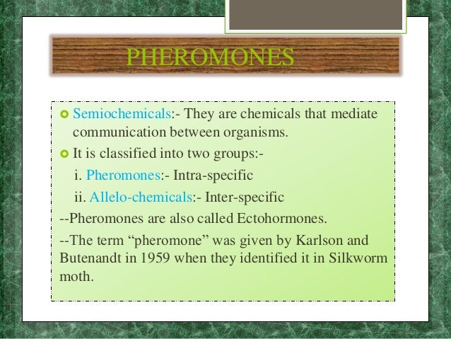 PHEROMONES  Semiochemicals:- They are chemicals that mediate communication between organisms.  It is classified into two...