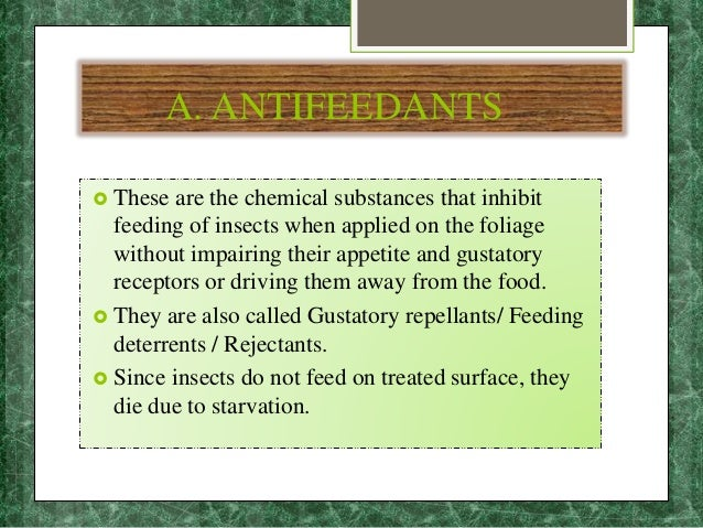 A. ANTIFEEDANTS  These are the chemical substances that inhibit feeding of insects when applied on the foliage without im...