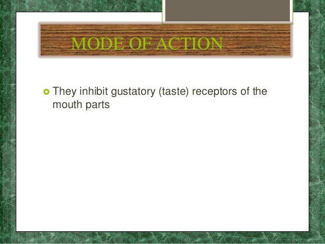 MODE OF ACTION  They inhibit gustatory (taste) receptors of the mouth parts