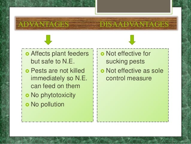 ADVANTAGES DISAADVANTAGES  Affects plant feeders but safe to N.E.  Pests are not killed immediately so N.E. can feed on ...