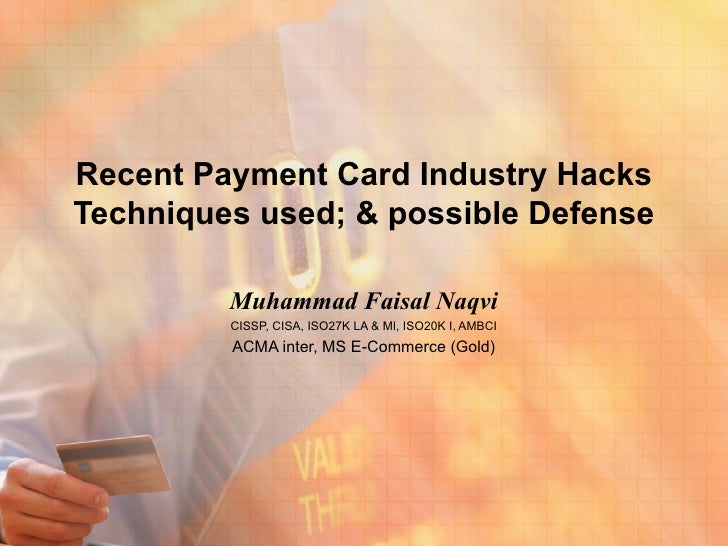Recent Payment Card Industry HacksTechniques used; & possible Defense         Muhammad Faisal Naqvi         CISSP, CISA, I...