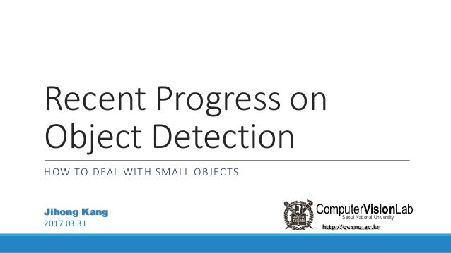 Recent Progress on Object Detection HOW TO DEAL WITH SMALL OBJECTS http://cv.snu.ac.kr ComputerVisionLabSeoul National Uni...