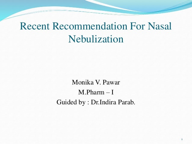 Recent Recommendation For Nasal Nebulization Monika V. Pawar M.Pharm – I Guided by : Dr.Indira Parab. 1
