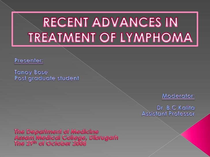 RECENT ADVANCES IN TREATMENT OF LYMPHOMA<br />Presenter: <br />Tanoy Bose<br />Post graduate student<br />Moderator:<br />...