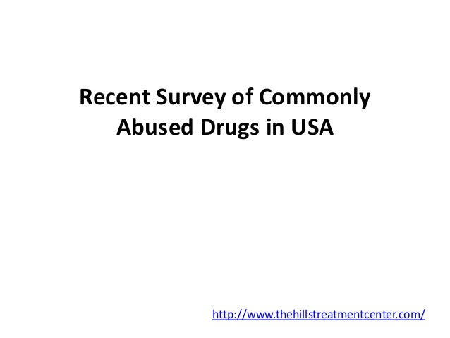 Recent Survey of Commonly  Abused Drugs in USA  http://www.thehillstreatmentcenter.com/