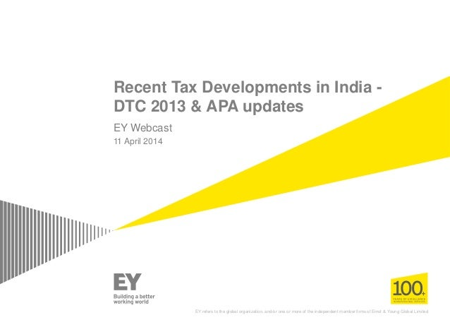 Recent Tax Developments in India - DTC 2013 & APA updates EY Webcast 11 April 2014 EY refers to the global organization, a...