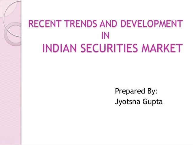 RECENT TRENDS AND DEVELOPMENT IN  INDIAN SECURITIES MARKET  Prepared By: Jyotsna Gupta