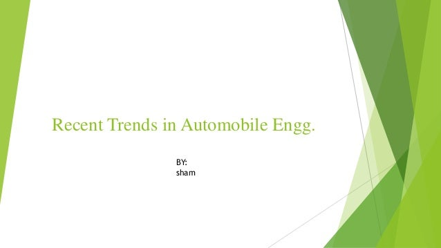 Recent Trends in Automobile Engg. BY: sham