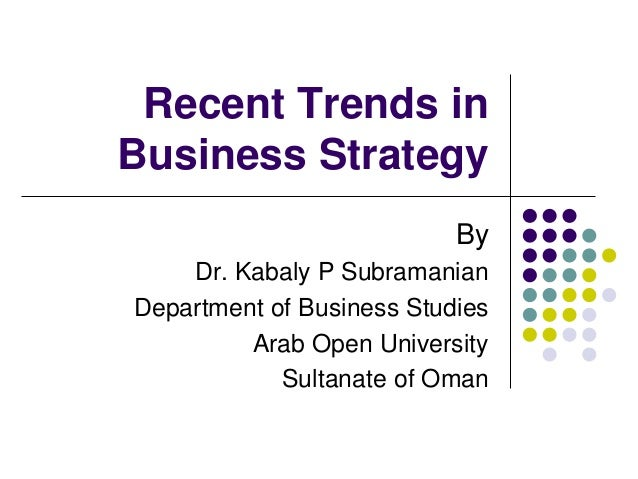 Recent Trends in  Business Strategy  By  Dr. Kabaly P Subramanian  Department of Business Studies  Arab Open University  S...