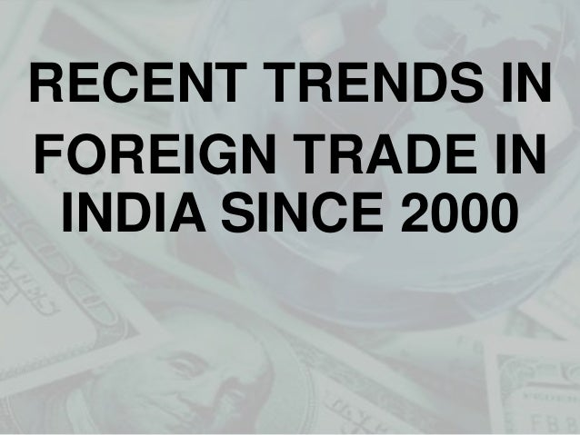 RECENT TRENDS IN FOREIGN TRADE IN INDIA SINCE 2000