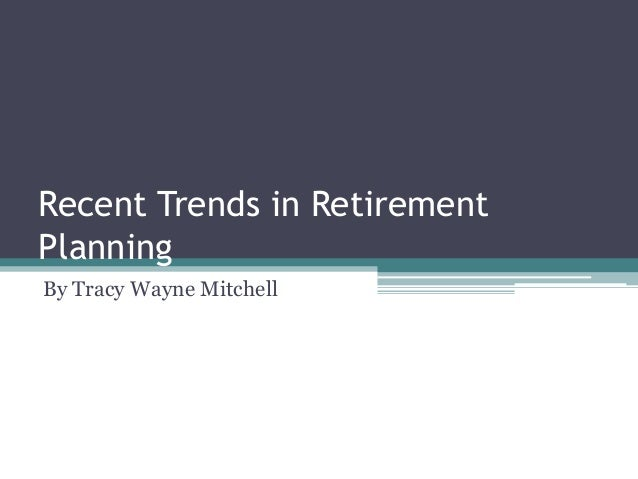 Recent Trends in Retirement Planning By Tracy Wayne Mitchell