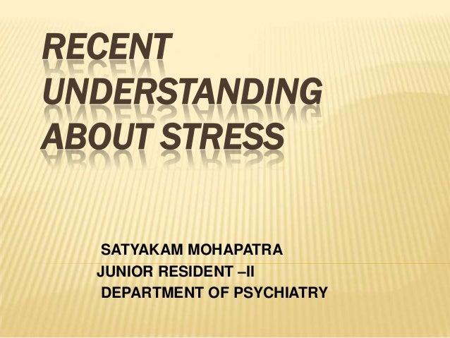 RECENT UNDERSTANDING ABOUT STRESS SATYAKAM MOHAPATRA JUNIOR RESIDENT –II DEPARTMENT OF PSYCHIATRY