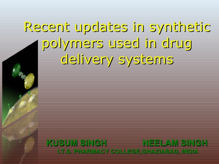 Recent updates in synthetic polymers used in drug delivery systems KUSUM SINGH  NEELAM SINGH I.T.S. PHARMACY COLLEGE,GHAZI...